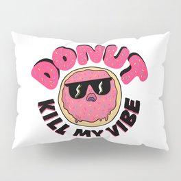 Donut Kill My Vibe Pillow Sham
