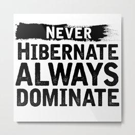 Never Hibernate Always Dominate Metal Print
