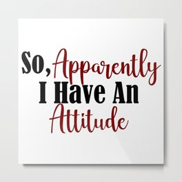 So Apparently I Have An Attitude Funny Adult Teen Sarcasm Metal Print