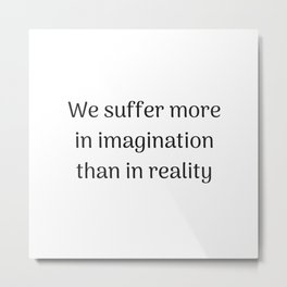 Empowering Quotes - We suffer more in imagination than in reality Metal Print