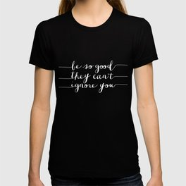 Be So Good They Can't Ignore You typography poster black-white design home decor bedroom wall art T-shirt