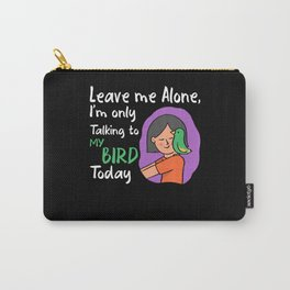Leave me alone Im only talking to my bird today Carry-All Pouch