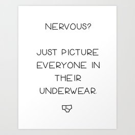 Nervous? Just Picture Everyone in Their Underwear Art Print
