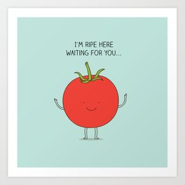 I'm ripe here waiting for you Art Print