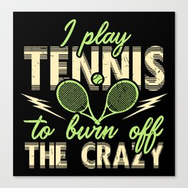 I Play Tennis to Burn Off The Crazy Canvas Print