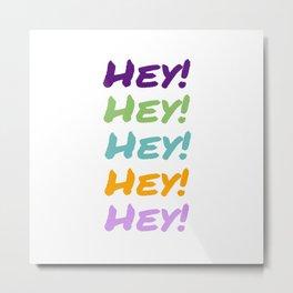 Hey! Metal Print
