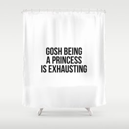 Gosh being a princess is exhausting Shower Curtain