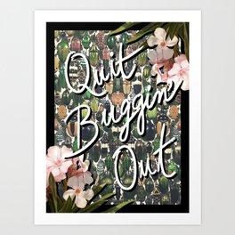 QUIT BUGGIN' OUT Art Print