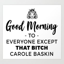 Good Morning To Everyone Except That Bitch Carole Baskin Art Print