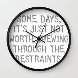 SOME DAYS, IT'S JUST NOT WORTH CHEWING THROUGH THE RESTRAINTS Wall Clock