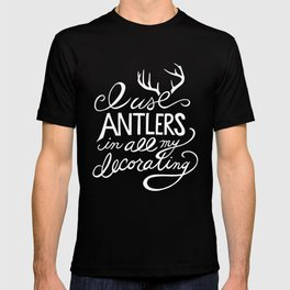 I Use Antlers in All My Decorating T-shirt