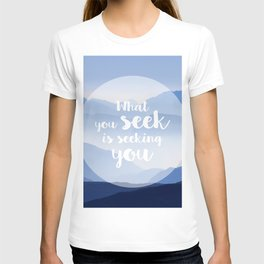 What you seek is seeking you T-shirt