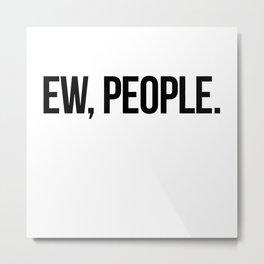 ew, people. Metal Print