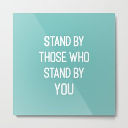 Stand By Those Who Stand By You Metal Print