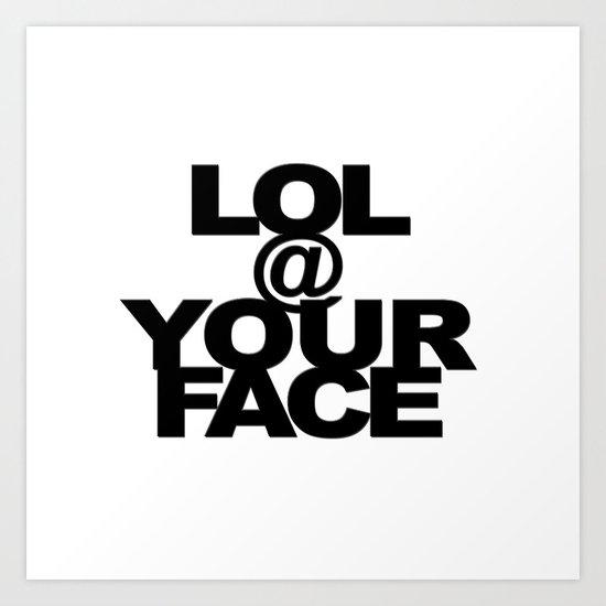 LOL @ YOUR FACE Art Print