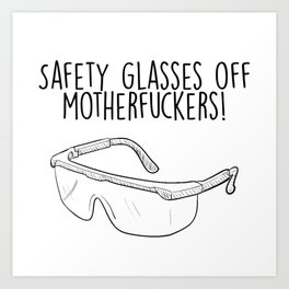 Safety Glasses Off Motherfuckers! Art Print