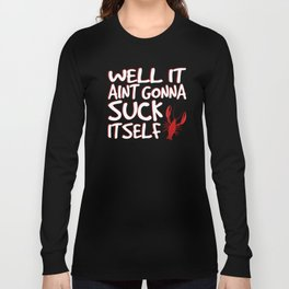 Well It Aint Gonna Suck Itself Funny Crawfish Long Sleeve T-shirt