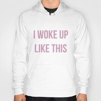 i woke up like this Hoodies featuring I WOKE UP LIKE THIS by saraaangel