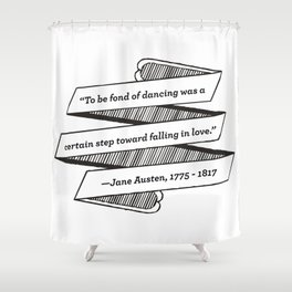 Jane Austen Quote: To be fond of dancing was a certain step toward falling in love Shower Curtain