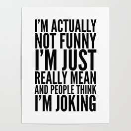 I'M ACTUALLY NOT FUNNY I'M JUST REALLY MEAN AND PEOPLE THINK I'M JOKING Poster