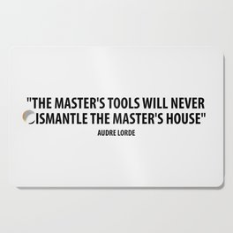 The master's tools will never dismantle the master's house. - Audre Lorde Cutting Board