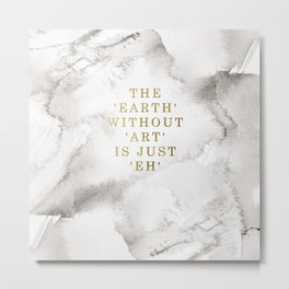 The earth without art is just 'eh' Metal Print