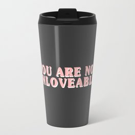 YOU ARE NOT UNLOVEABLE. Travel Mug