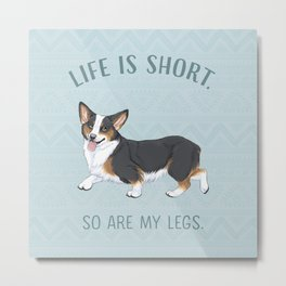 Life is short. So are my legs. Metal Print