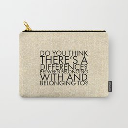 Do you think there's a difference? Between belonging with and belonging to? Carry-All Pouch