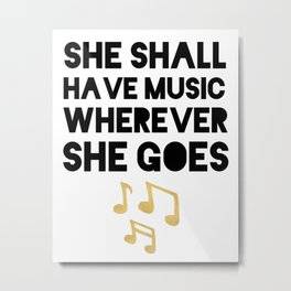 SHE SHALL HAVE MUSIC WHEREVER SHE GOES Metal Print