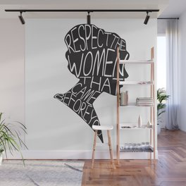 RESPECT THE WOMEN THAT CAME BEFORE YOU Wall Mural