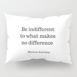 Be Indifferent to what makes no difference - Marcus Aurelius Stoic Wisdom Quote Pillow Sham