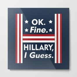 Okay Fine Hillary I Guess Metal Print