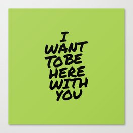 I Want To Be Here With You Canvas Print