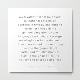 My loyalties will not be bound by national borders ― Edward Abbey, Confessions of a Barbarian Metal Print