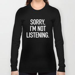 Sorry, I'm not listening Long Sleeve T-shirt