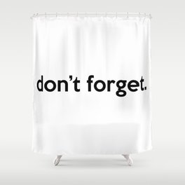 """""""don't forget."""" quote Shower Curtain"""