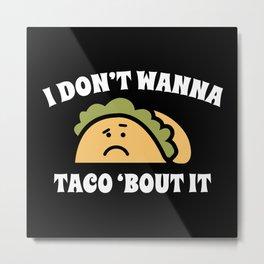 I Don't Wanna Taco 'Bout It Metal Print