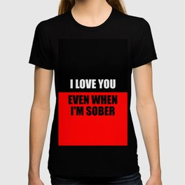 i love you when i'm sober quote T-shirt