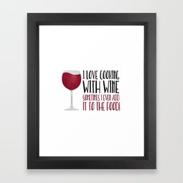 I Love Cooking With Wine Sometimes I Even Add It To The Food Framed Art Print