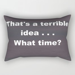 That is a terrible idea - - What Time? Rectangular Pillow