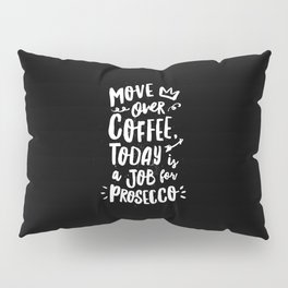 Move Over Coffee Today is a Job For Prosecco black and white kitchen wall poster home decor Pillow Sham
