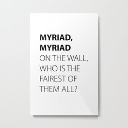 MYRIAD, MYRIAD ON THE WALL, WHO IS THE FAIREST OF THEM ALL? Metal Print