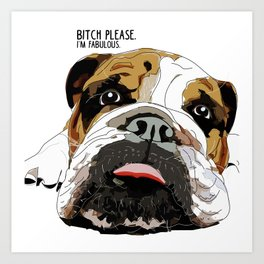 Bitch Please.  I'm Fabulous.  English Bulldog. Art Print