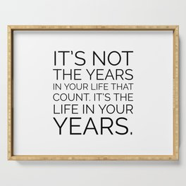 In the end, it's not the years in your life that count. It's the life in your years. Abraham Lincoln Serving Tray
