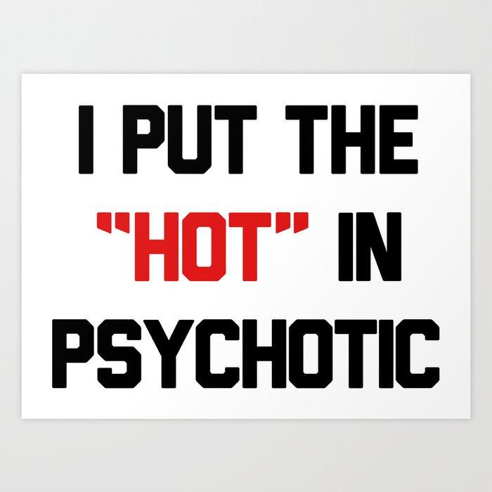 I PUT THE HOT IN PSYCHOTIC Art Print