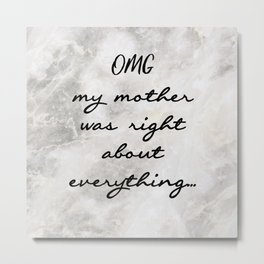 OMG MY MOTHER WAS RIGHT ABOUT EVERYTHING... Metal Print