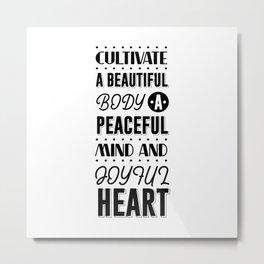 CULTIVATE A BEAUTIFUL BODY A PEACEFUL MIND AND JOYFUL HEART Metal Print