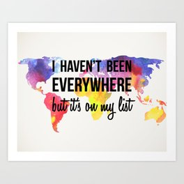 I Haven't Been Everywhere, But It's On My List Print Art Print