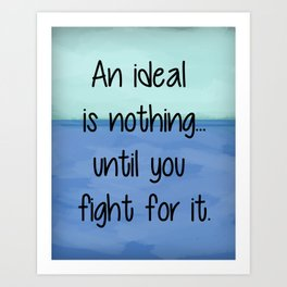 An ideal is nothing... until you fight for it. Art Print